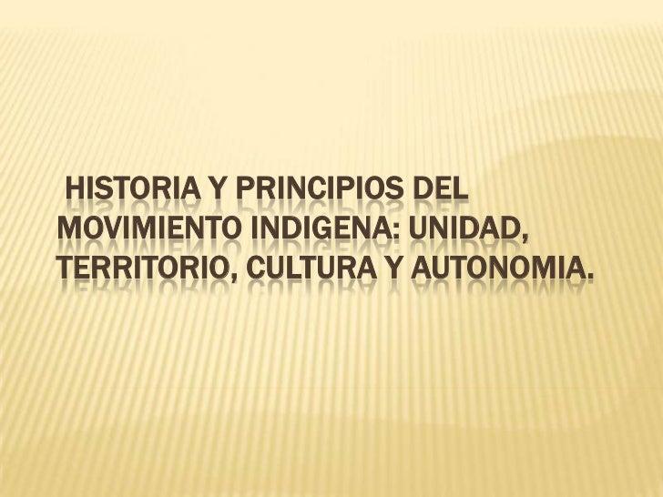 HISTORIA Y PRINCIPIOS DELMOVIMIENTO INDIGENA: UNIDAD,TERRITORIO, CULTURA Y AUTONOMIA.