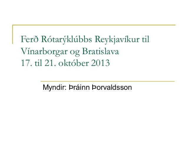 Ferð Rótarýklúbbs Reykjavíkur til Vínarborgar og Bratislava 17. til 21. október 2013 Myndir: Þráinn Þorvaldsson