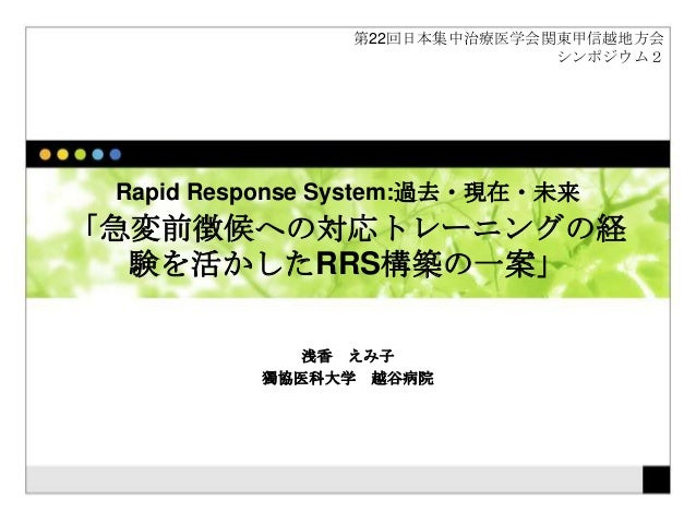 Rapid Response System:過去・現在・未来 「急変前徴候への対応トレーニングの経 験を活かしたRRS構築の一案」 浅香 えみ子 獨協医科大学 越谷病院 第22回日本集中治療医学会関東甲信越地方会 シンポジウム2