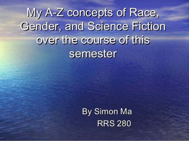 My A-Z concepts of Race, Gender, and Science Fiction over the course of this semester  By Simon Ma RRS 280
