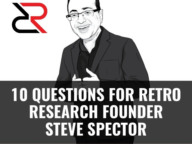 10 QUESTIONS FOR RETRO RESEARCH FOUNDER STEVE SPECTOR