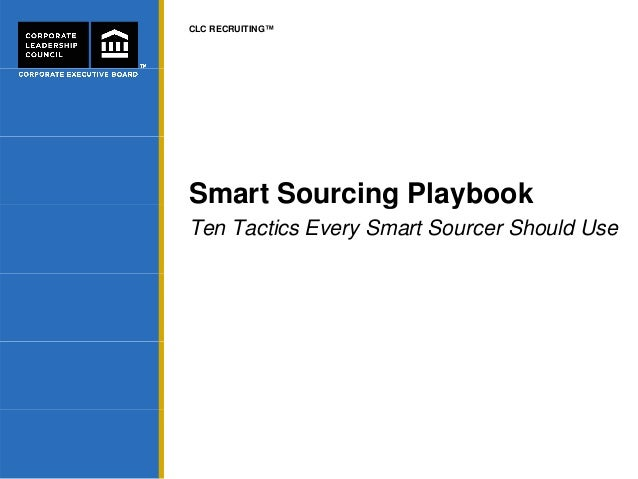 CLC RECRUITING™ Smart Sourcing Playbookg y Ten Tactics Every Smart Sourcer Should Use