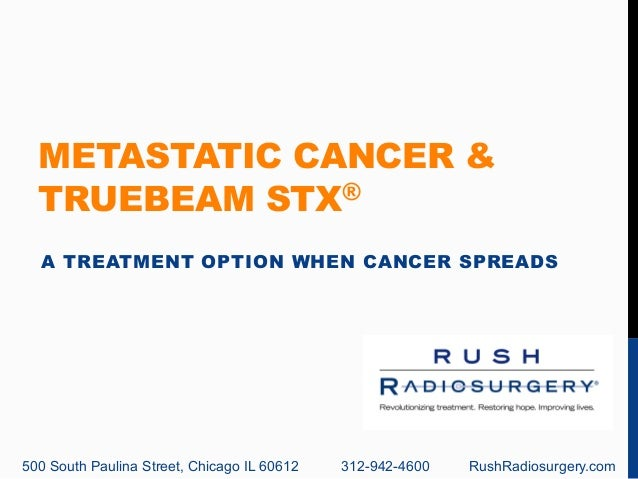 METASTATIC CANCER &  TRUEBEAM STX®  A TREATMENT OPTION WHEN CANCER SPREADS  500 South Paulina Street, Chicago IL 60612 312...