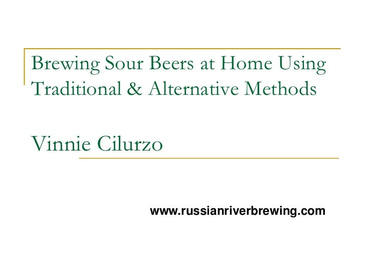 Brewing Sour Beers at Home UsingTraditional & Alternative MethodsVinnie Cilurzo             www.russianriverbrewing.com