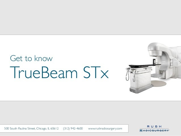 Get to know TrueBeam STx 500 South Paulina Street, Chicago, IL 60612 (312) 942-4600 www.rushradiosurgery.com