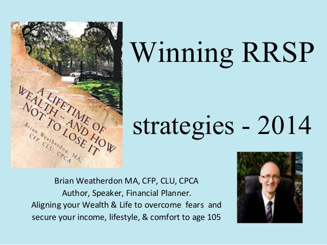 Winning RRSP strategies - 2014 Brian Weatherdon MA, CFP, CLU, CPCA Author, Speaker, Financial Planner. Aligning your Wealt...