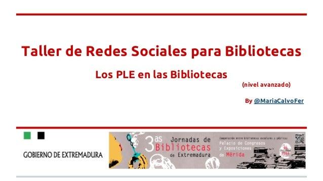 Taller de Redes Sociales para Bibliotecas  Los PLE en las Bibliotecas  (nivel avanzado)  By @MariaCalvoFer