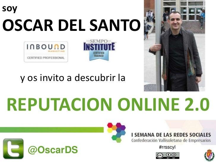 soy<br />OSCAR DEL SANTO    <br />y os invito a descubrir la <br />REPUTACION ONLINE 2.0<br />15/06/2011<br />@OscarDS<br ...