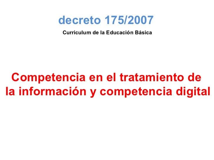 Competencia en el tratamiento de  la información y competencia digital decreto 175/2007 Curriculum de la Educación Básica