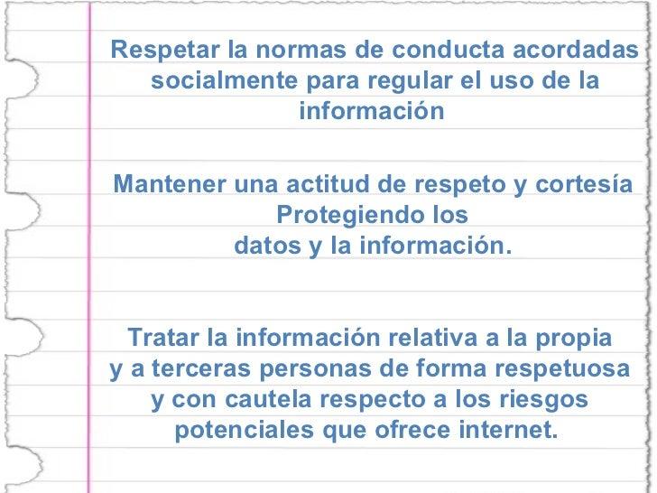 Respetar la normas de conducta acordadas socialmente para regular el uso de la información  Mantener una actitud de respet...