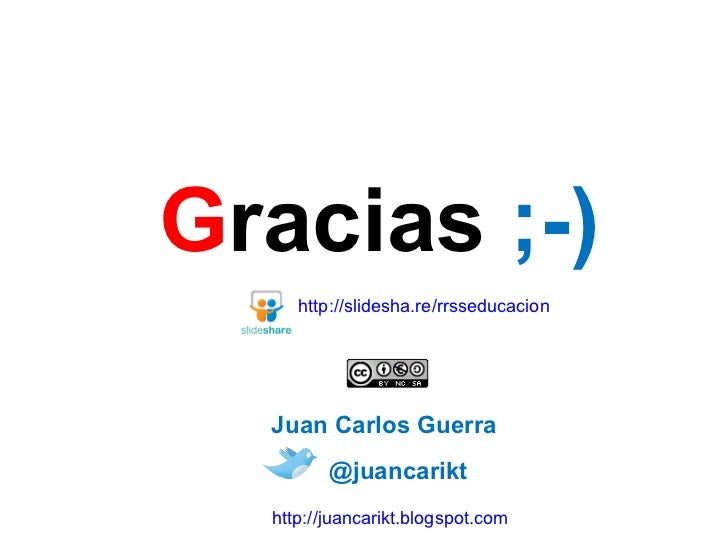 G racias  ;-) @juancarikt http://juancarikt.blogspot.com Juan Carlos Guerra http://slidesha.re/rrsseducacion