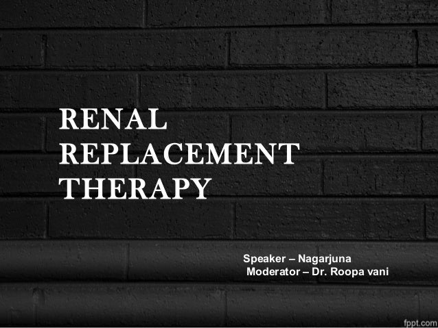 RENAL REPLACEMENT THERAPY Speaker – Nagarjuna Moderator – Dr. Roopa vani