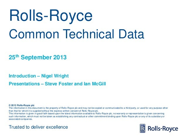 Rolls-Royce Common Technical Data 25th September 2013 Introduction – Nigel Wright Presentations – Steve Foster and Ian McG...