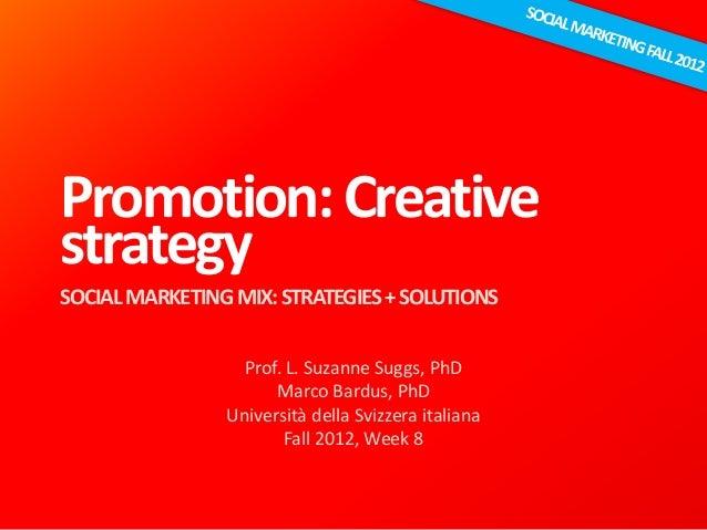 Promotion:Creative strategy SOCIALMARKETINGMIX:STRATEGIES+SOLUTIONS Prof. L. Suzanne Suggs, PhD Marco Bardus, PhD Universi...
