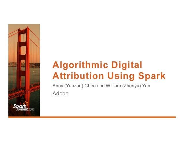 Algorithmic Digital Attribution Using Spark Anny (Yunzhu) Chen and William (Zhenyu) Yan Adobe