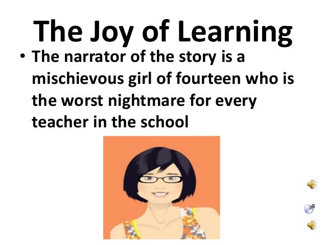 The Joy of Learning • The narrator of the story is a mischievous girl of fourteen who is the worst nightmare for every tea...