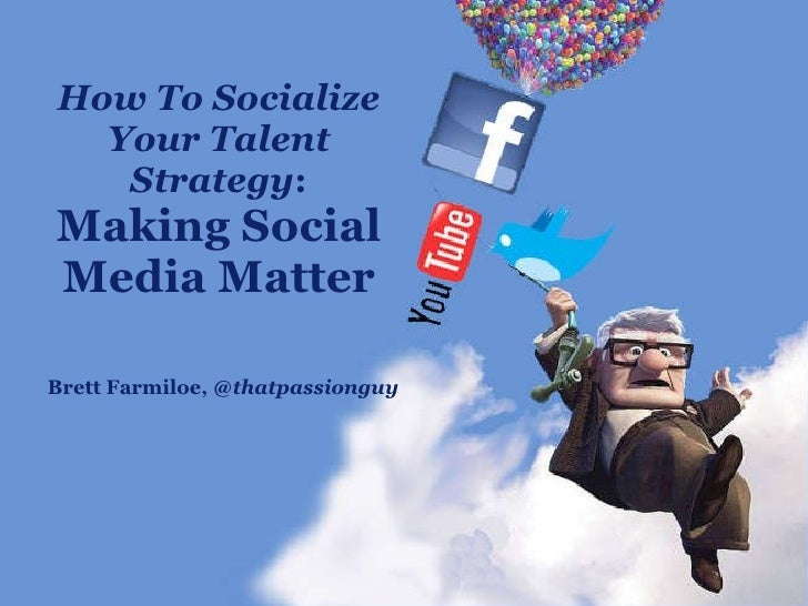 How To Socialize Your Talent Strategy :  Making Social Media Matter Brett Farmiloe,  @thatpassionguy