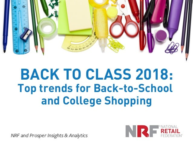BACK TO CLASS 2018: Top trends for Back-to-School and College Shopping NRF and Prosper Insights & Analytics