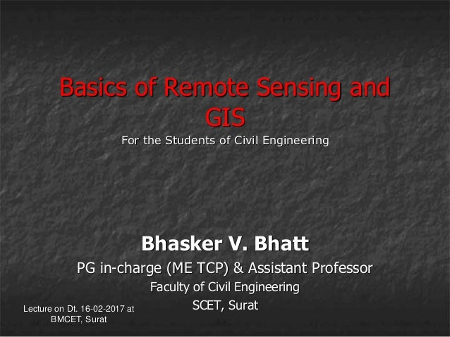 Lecture on Dt. 16-02-2017 at BMCET, Surat Basics of Remote Sensing and GIS Bhasker V. Bhatt PG in-charge (ME TCP) & Assist...