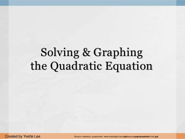 Solving & Graphing the Quadratic Equation Created by Yvette Lee Source: mathisfun, purplemath, www.chaoticgolf.com/pptless...