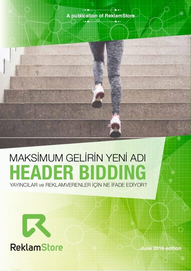 June 2016 edition A publication of ReklamStore HEADER BIDDINGYAYINCILAR ve REKLAMVERENLER İÇİN NE İFADE EDİYOR? MAKSİMUM G...