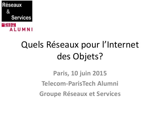 Quels Réseaux pour l'Internet des Objets? Paris, 10 juin 2015 Telecom-ParisTech Alumni Groupe Réseaux et Services