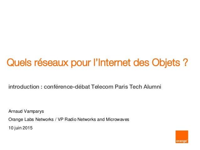 Quels réseaux pour l'Internet des Objets ? introduction : conférence-débat Telecom Paris Tech Alumni Arnaud Vamparys Orang...
