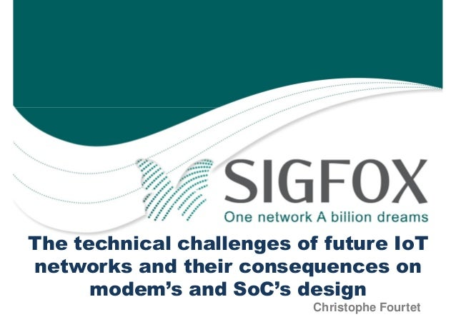 The technical challenges of future IoT networks and their consequences on modem's and SoC's design Christophe Fourtet