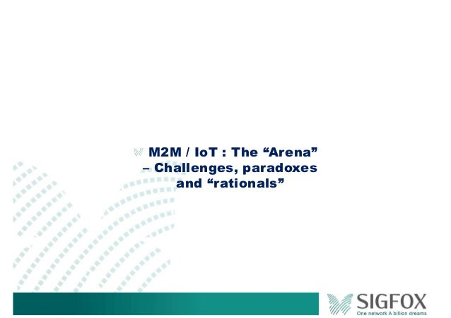"""M2M / IoT : The """"Arena"""" – Challenges, paradoxes and """"rationals"""""""