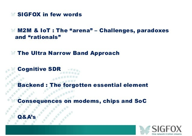 """SIGFOX in few words M2M & IoT : The """"arena"""" – Challenges, paradoxes and """"rationals"""" The Ultra Narrow Band Approach Cogniti..."""