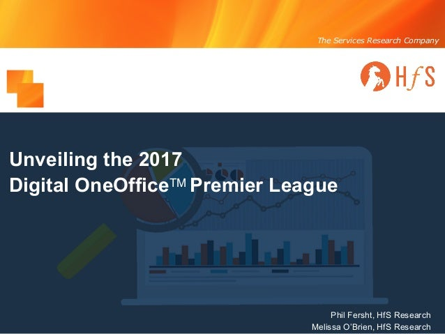 The Services Research Company Unveiling the 2017 Digital OneOfficeTM Premier League Phil Fersht, HfS Research Melissa O'Br...