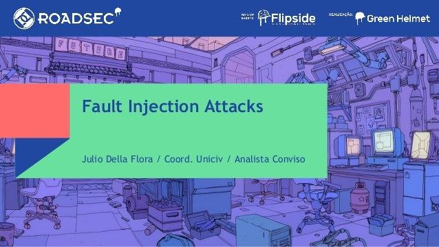 Fault Injection Attacks Julio Della Flora / Coord. Uniciv / Analista Conviso