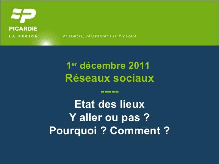 1 er  décembre 2011  Réseaux sociaux ----- Etat des lieux Y aller ou pas ?  Pourquoi ? Comment ?