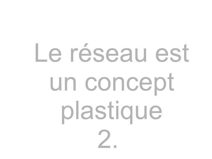 Le réseau est un concept plastique 2.
