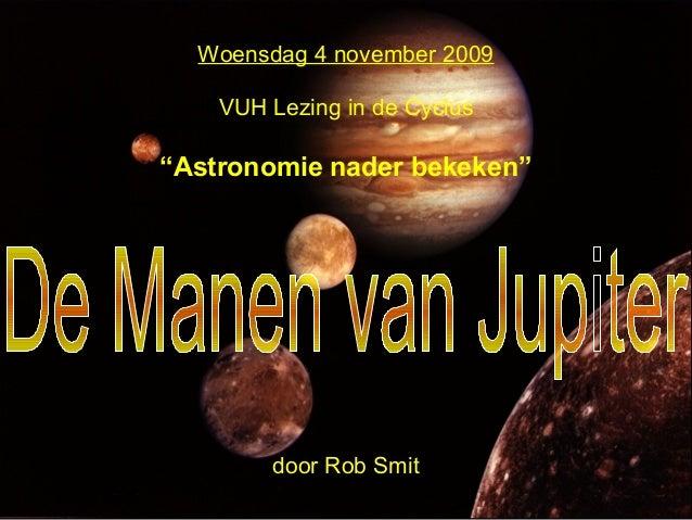 """Woensdag 4 november 2009 VUH Lezing in de Cyclus """"Astronomie nader bekeken"""" door Rob Smit"""