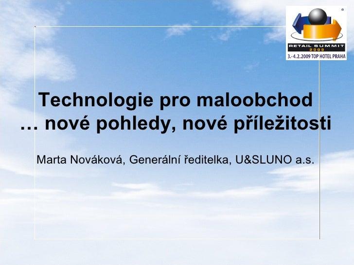 Technologie pro maloobchod … nové pohledy, nové příležitosti Marta Nováková, Generální ředitelka, U & SLUNO a.s.