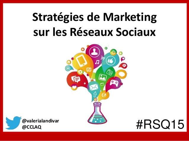 Stratégies de Marketing sur les Réseaux Sociaux @valerialandivar @CCLAQ #RSQ15