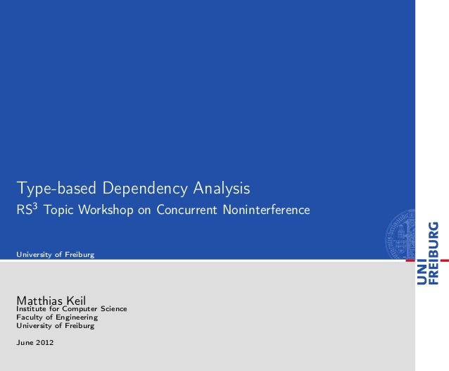 Type-based Dependency Analysis RS3 Topic Workshop on Concurrent Noninterference University of Freiburg Matthias Keil Insti...