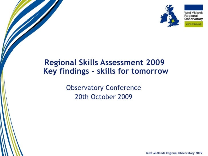 Regional Skills Assessment 2009  Key findings – skills for tomorrow Observatory Conference 20th October 2009 West Midlands...