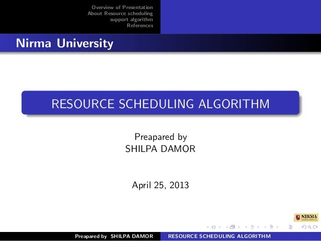 Overview of PresentationAbout Resource schedulingsupport algorithmReferencesNirma UniversityRESOURCE SCHEDULING ALGORITHMP...