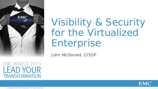 Visibility & Security for the Virtualized Enterprise John McDonald, CISSP  © Copyright 2013 EMC Corporation. All rights re...