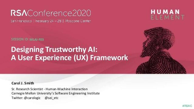 #RSAC SESSION ID: #RSAC SESSION ID: Carol J. Smith Designing Trustworthy AI: A User Experience (UX) Framework MLAI-F03 Sr....