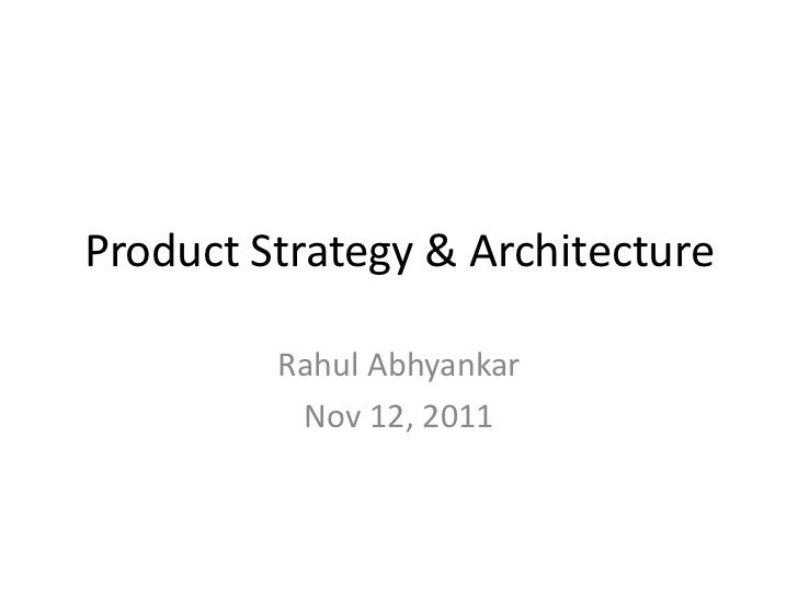 Product Strategy & Architecture         Rahul Abhyankar          Nov 12, 2011