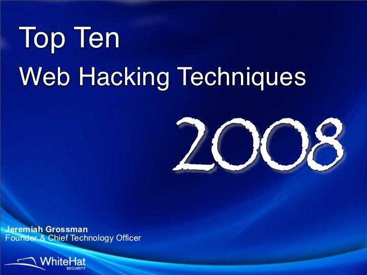 Top Ten    Web Hacking Techniques                                        2008 Jeremiah Grossman Founder & Chief Technology...