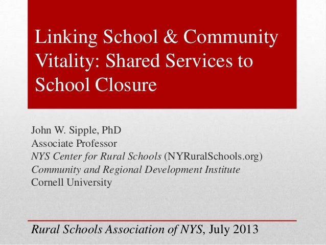 Linking School & Community Vitality: Shared Services to School Closure John W. Sipple, PhD Associate Professor NYS Center ...