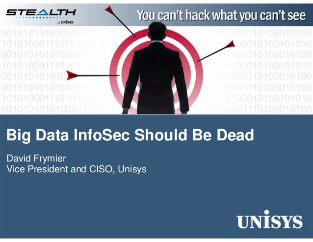 Big Data InfoSec Should Be Dead David Frymier Vice President and CISO, Unisys