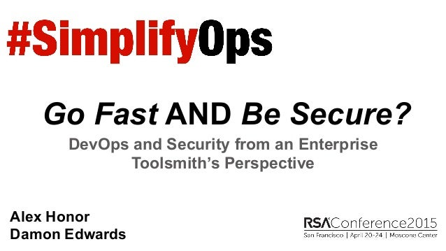 Go Fast AND Be Secure? DevOps and Security from an Enterprise Toolsmith's Perspective Alex Honor Damon Edwards