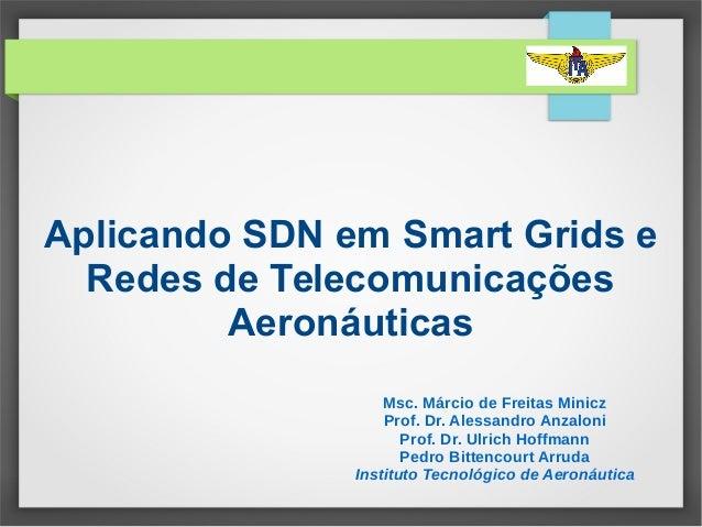 Aplicando SDN em Smart Grids e Redes de Telecomunicações Aeronáuticas Msc. Márcio de Freitas Minicz Prof. Dr. Alessandro A...