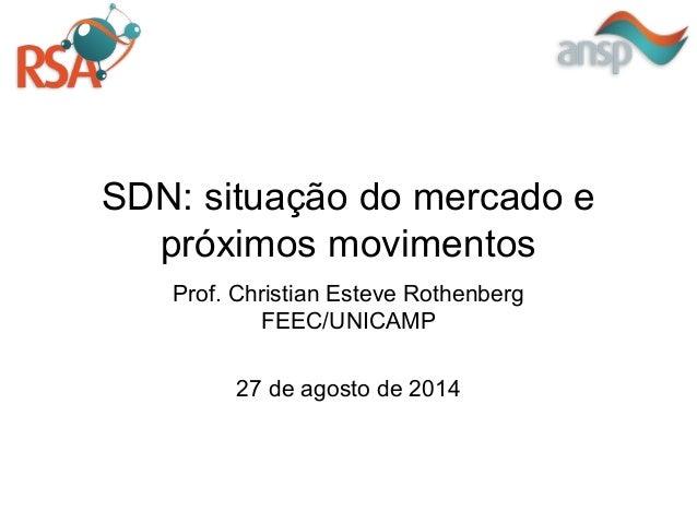 SDN: situação do mercado e próximos movimentos Prof. Christian Esteve Rothenberg FEEC/UNICAMP 27 de agosto de 2014