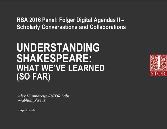 UNDERSTANDING SHAKESPEARE: WHAT WE'VE LEARNED (SO FAR) 1 April, 2016 Alex Humphreys, JSTOR Labs @abhumphreys RSA 2016 Pane...